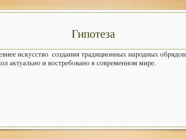 Гипотеза Древнее искусство создания традиционных народных обрядовых кукол акт...