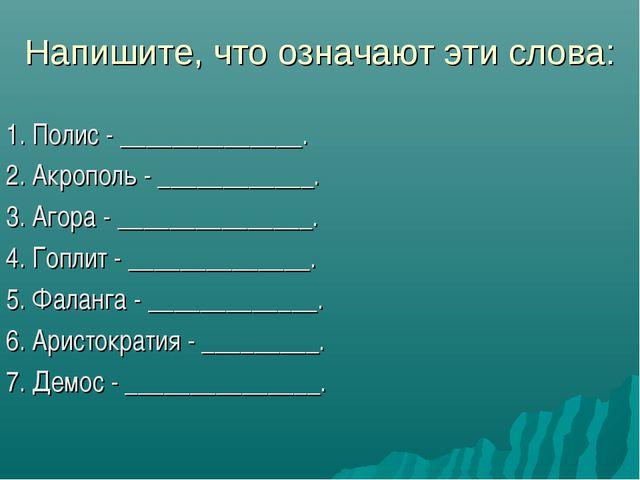 Напишите, что означают эти слова: 1. Полис - ______________. 2. Акрополь - __...