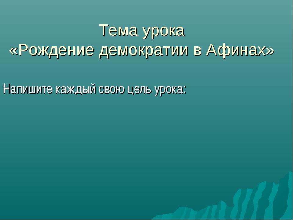 Тема урока «Рождение демократии в Афинах» Напишите каждый свою цель урока: