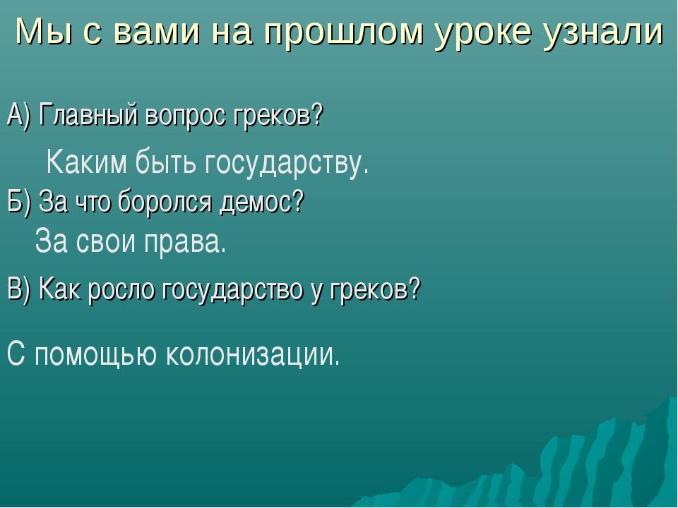 Мы с вами на прошлом уроке узнали А) Главный вопрос греков? Б) За что боролся...