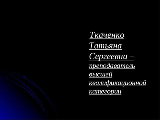 Ткаченко Татьяна Сергеевна – преподаватель высшей квалификационной категории