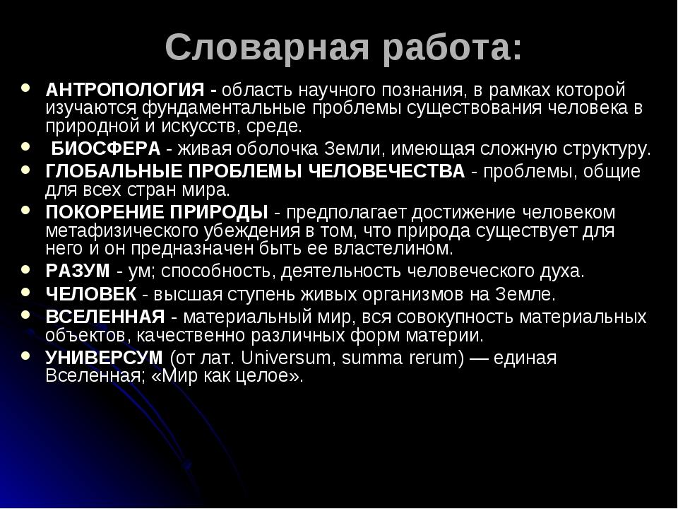 Словарная работа: АНТРОПОЛОГИЯ - область научного познания, в рамках которой...