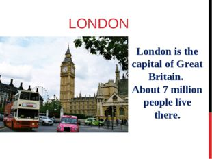 LONDON London is the capital of Great Britain. About 7 million people live th