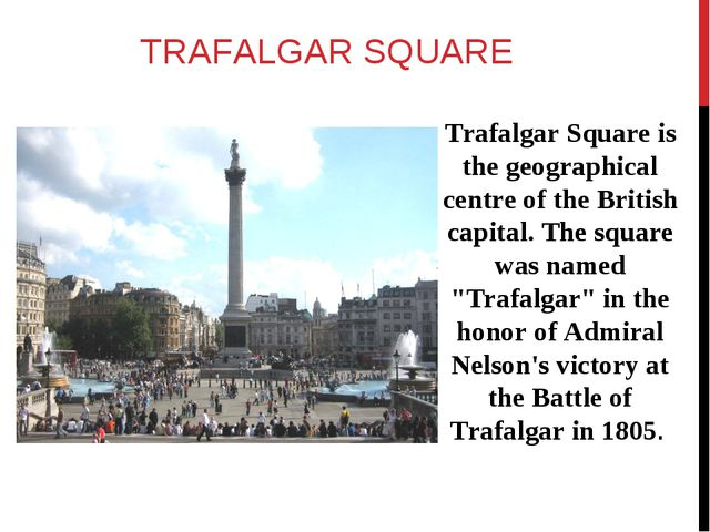 TRAFALGAR SQUARE Trafalgar Square is the geographical centre of the British c...