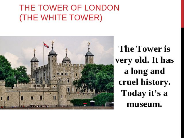 THE TOWER OF LONDON (THE WHITE TOWER) The Tower is very old. It has a long an...