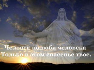 Человек полюби человека Только в этом спасенье твое.
