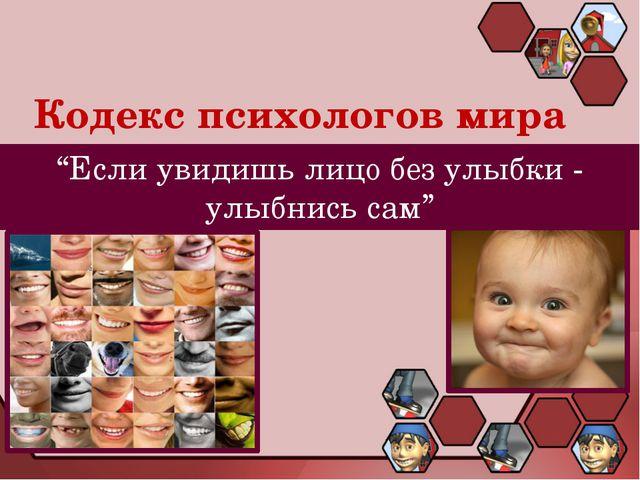 """Кодекс психологов мира """"Если увидишь лицо без улыбки - улыбнись сам"""""""