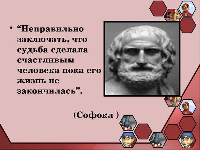 """""""Неправильно заключать, что судьба сделала счастливым человека пока его жизнь..."""