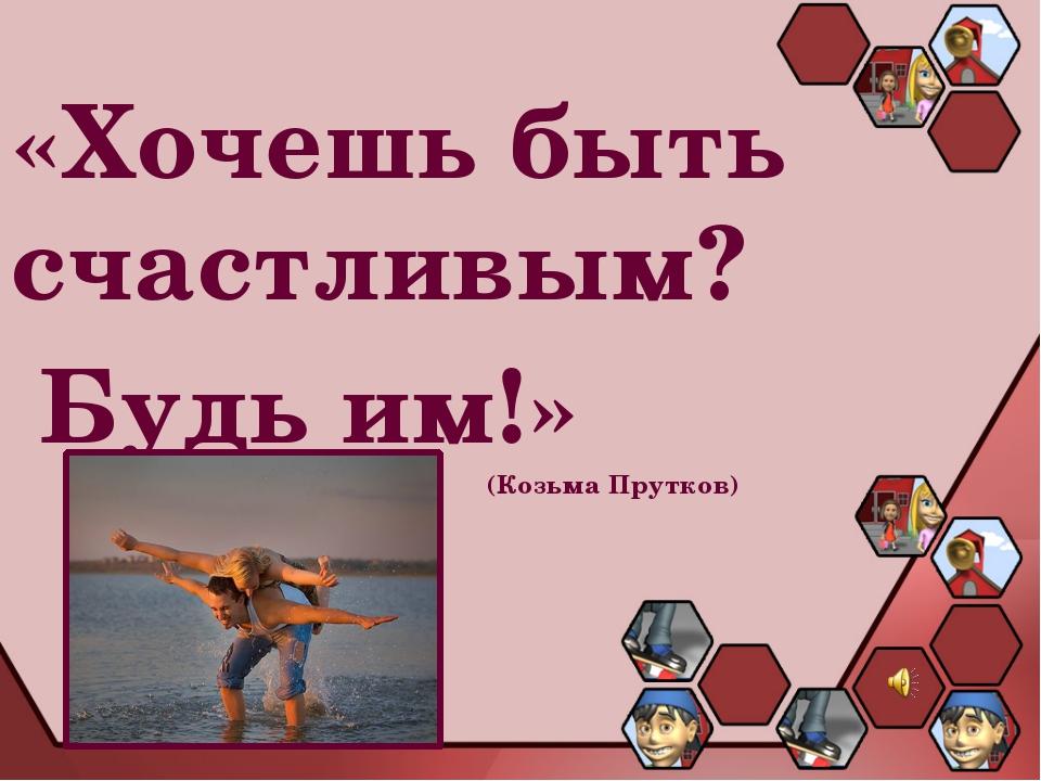 «Хочешь быть счастливым? Будь им!» (Козьма Прутков)