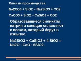 Химизм производства: Na2CO3 + SiO2 = Na2SiO3 + CO2 CaCO3 + SiO2 = CaSiO3 + C