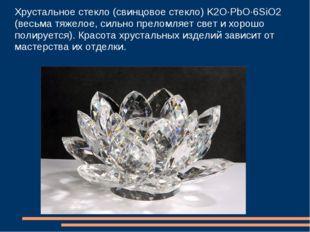 Хрустальное стекло (свинцовое стекло) K2O·PbO·6SiO2 (весьма тяжелое, сильно п