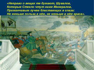 «Неправо о вещах те думают, Шувалов, Которые Стекло чтут ниже Минералов, Прим