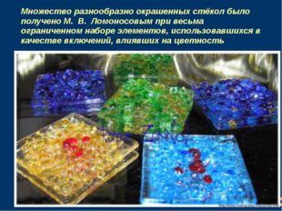Множество разнообразно окрашенных стёкол было получено М. В. Ломоносовым пр