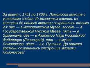 За время с 1751 по 1769 г. Ломоносов вместе с учениками создал 40 мозаичных к