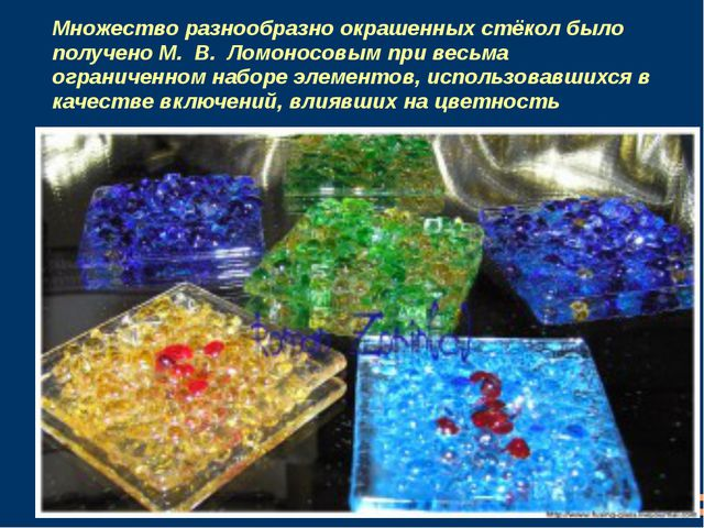 Множество разнообразно окрашенных стёкол было получено М. В. Ломоносовым пр...