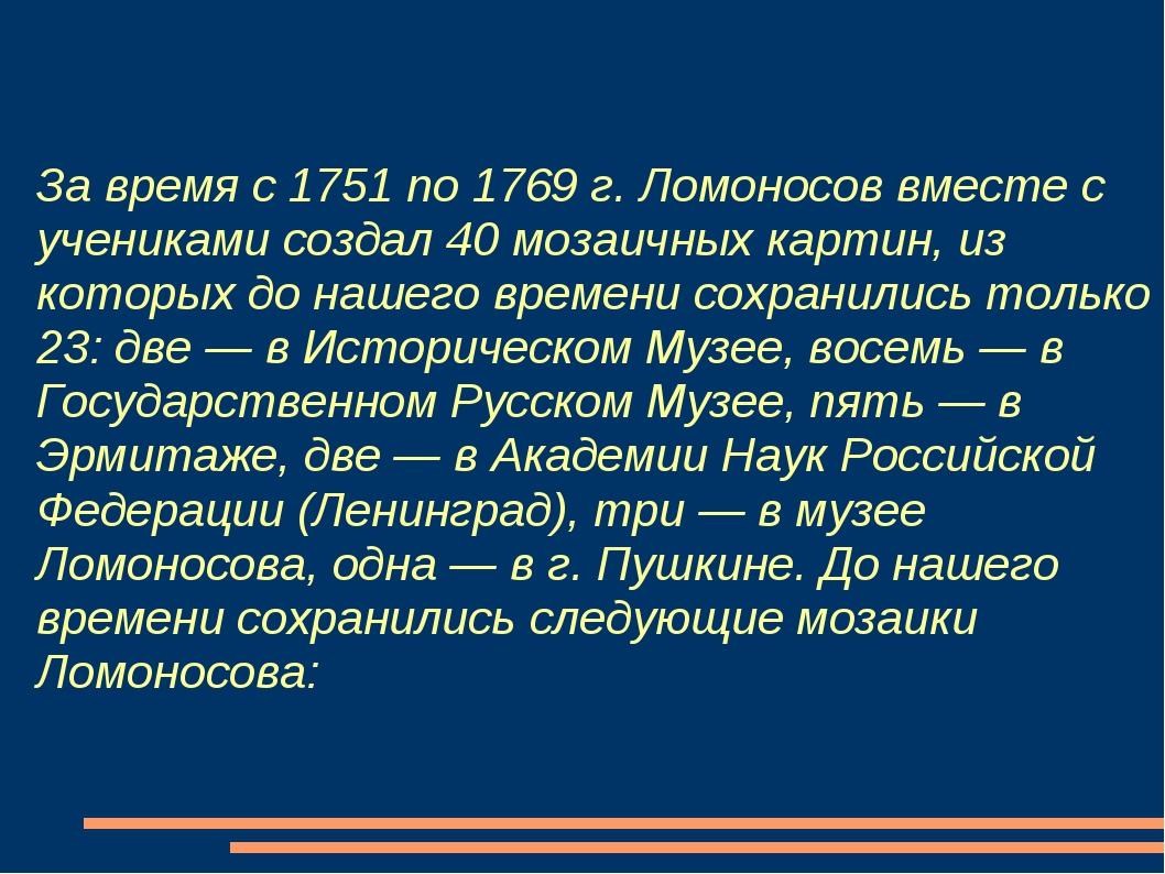 За время с 1751 по 1769 г. Ломоносов вместе с учениками создал 40 мозаичных к...