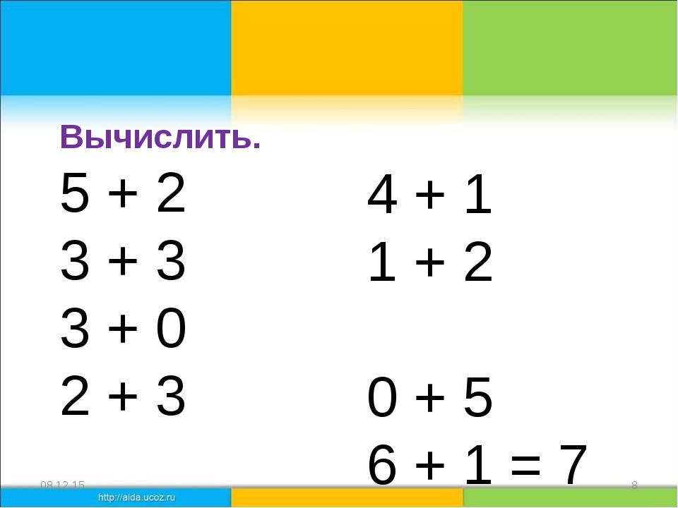 * * Вычислить. 5 + 2 = 7 3 + 3 =6 3 + 0 = 3 2 + 3 = 5 4 + 1 =5 1 + 2 = 3 0 +...