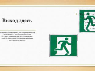 Выход здесь Над дверями (или на дверях) эвакуационных выходов, открывающихся