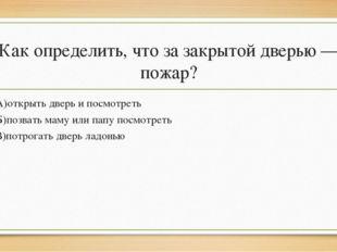 Как определить, что за закрытой дверью — пожар? А)открыть дверь и посмотреть
