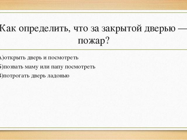 Как определить, что за закрытой дверью — пожар? А)открыть дверь и посмотреть...