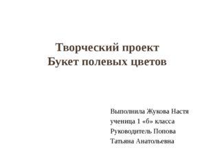 Творческий проект Букет полевых цветов Выполнила Жукова Настя ученица 1 «б» к