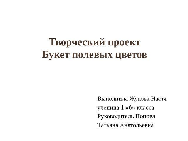 Творческий проект Букет полевых цветов Выполнила Жукова Настя ученица 1 «б» к...