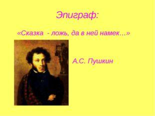 Эпиграф: «Сказка - ложь, да в ней намек…» А.С. Пушкин