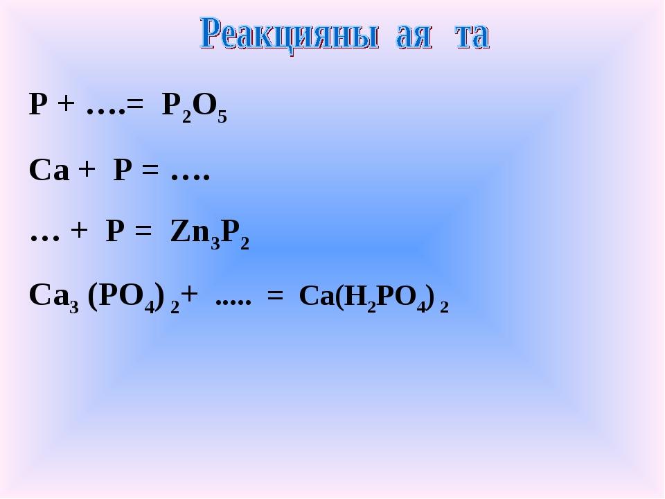 P + ….= P2O5 Ca + P = …. … + P = Zn3P2 Ca3 (PO4) 2+ ..... = Ca(H2PO4) 2