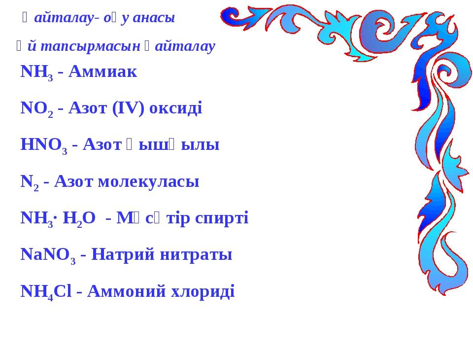 Қайталау- оқу анасы Үй тапсырмасын қайталау NH3 - Аммиак NO2 - Азот (ІV) окс...
