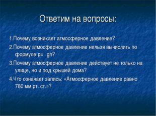 Ответим на вопросы: 1.Почему возникает атмосферное давление? 2.Почему атмосфе