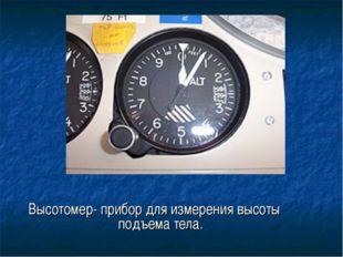 Высотомер- прибор для измерения высоты подъема тела.