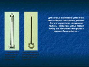 Для научных и житейских целей нужно уметь измерять атмосферное давление. Для