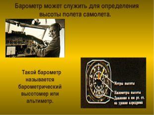 Барометр может служить для определения высоты полета самолета. Такой барометр