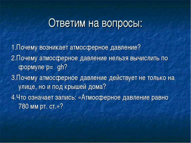 Ответим на вопросы: 1.Почему возникает атмосферное давление? 2.Почему атмосфе...
