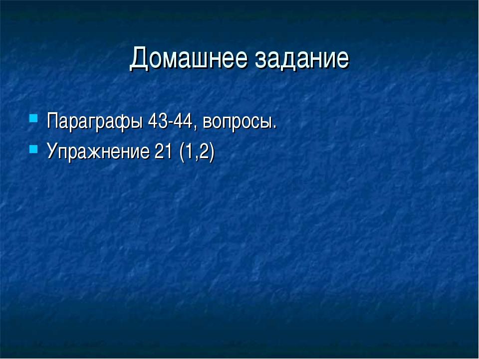 Домашнее задание Параграфы 43-44, вопросы. Упражнение 21 (1,2)