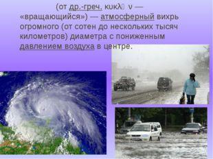 Цикло́н(отдр.-греч.κυκλῶν— «вращающийся»)—атмосферныйвихрь огромного (