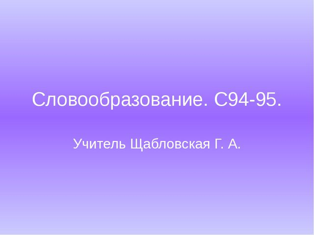 Словообразование. С94-95. Учитель Щабловская Г. А.