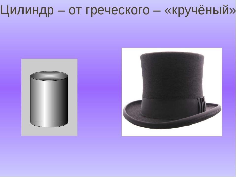 Цилиндр – от греческого – «кручёный»