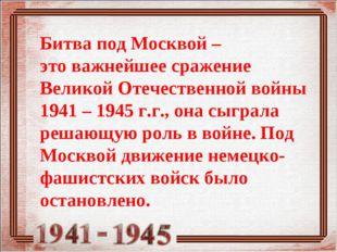 Битва под Москвой – этоважнейшее сражение Великой Отечественной войны 1941 –