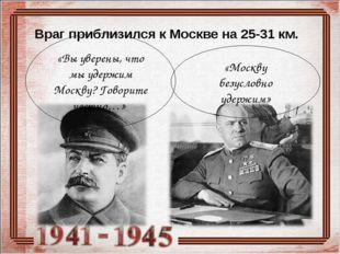 Враг приблизился к Москве на 25-31 км. «Вы уверены, что мы удержим Москву? Го
