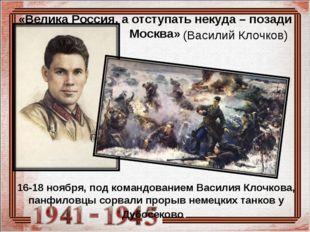 16-18 ноября, под командованием Василия Клочкова, панфиловцы сорвали прорыв н