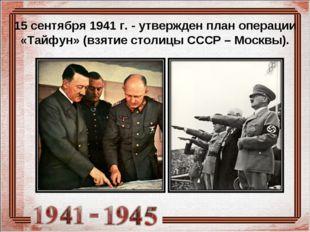 15 сентября 1941 г. - утвержден план операции «Тайфун» (взятие столицы СССР