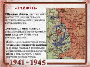 «ТАЙФУН» 1)Прорвать оборону советских войск ударами трех мощных танковых груп