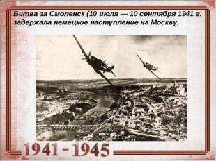 Битва за Смоленск (10 июля— 10 сентября 1941 г. задержала немецкое наступлен