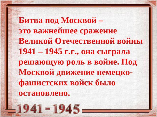 Битва под Москвой – этоважнейшее сражение Великой Отечественной войны 1941 –...