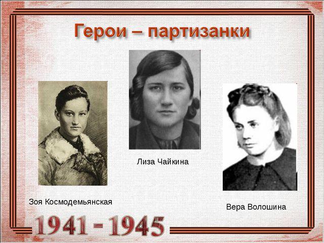 Вера Волошина Зоя Космодемьянская Лиза Чайкина