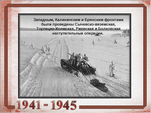 Западным, Калининским и Брянским фронтами были проведены Сычевско-вяземская,...