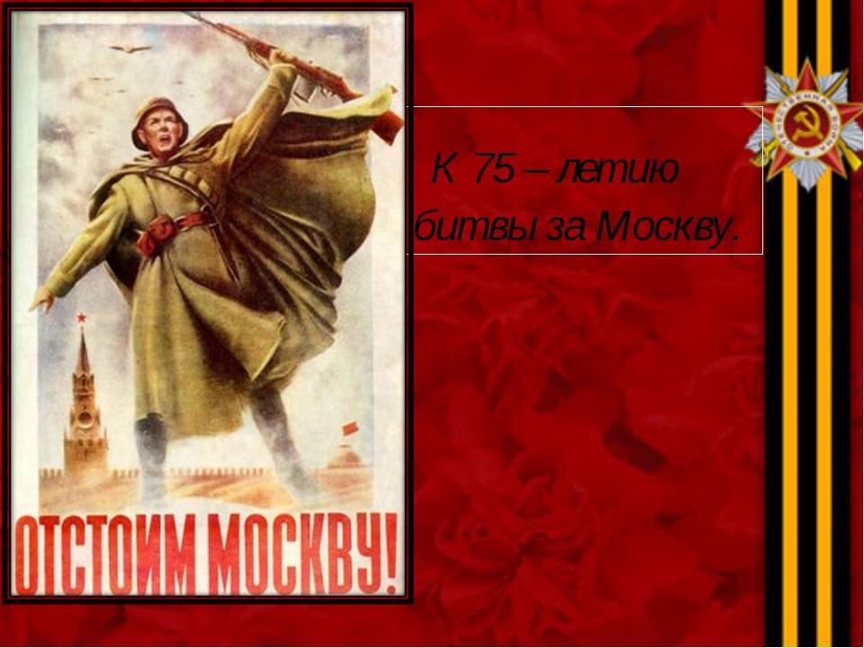 К 75 – летию битвы за Москву.