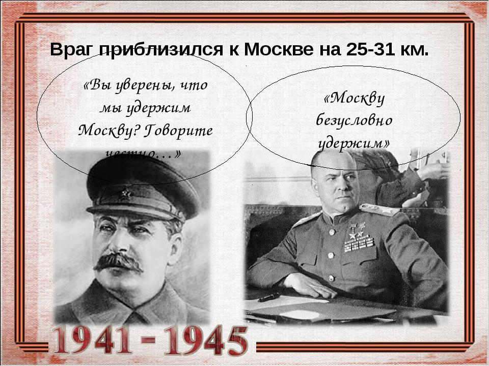 Враг приблизился к Москве на 25-31 км. «Вы уверены, что мы удержим Москву? Го...