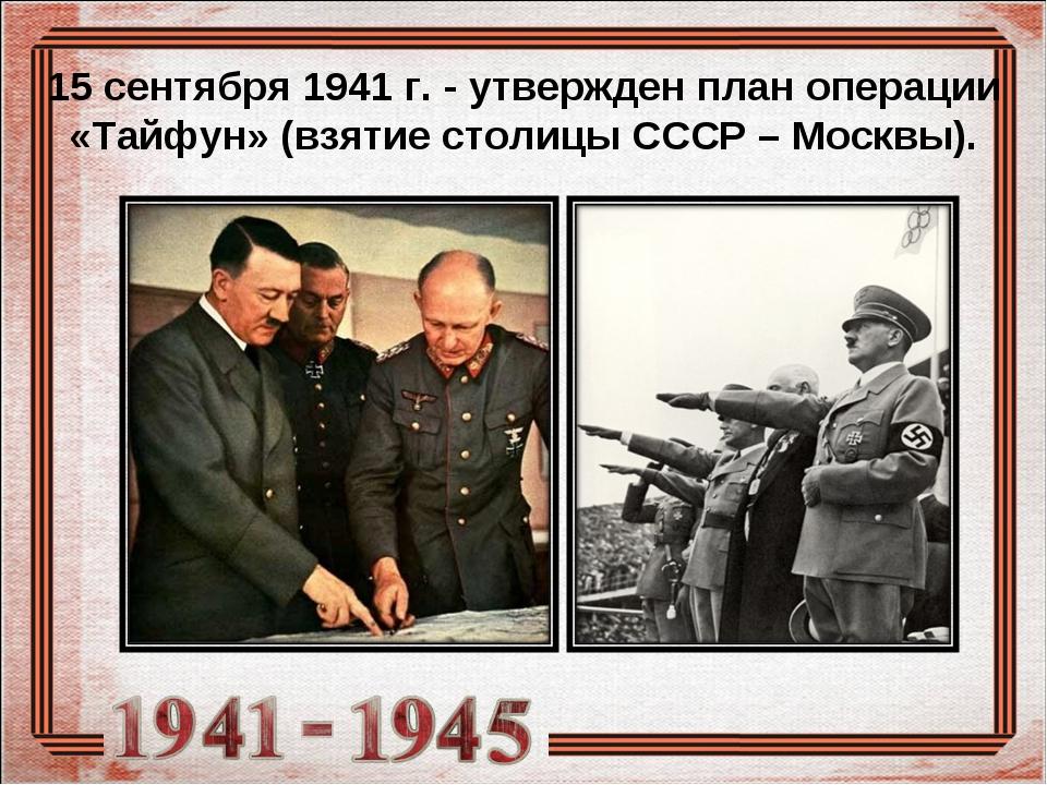 15 сентября 1941 г. - утвержден план операции «Тайфун» (взятие столицы СССР...